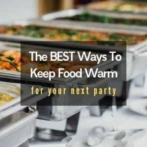 The BEST Tips For How To Keep Food Warm At Your Next Party