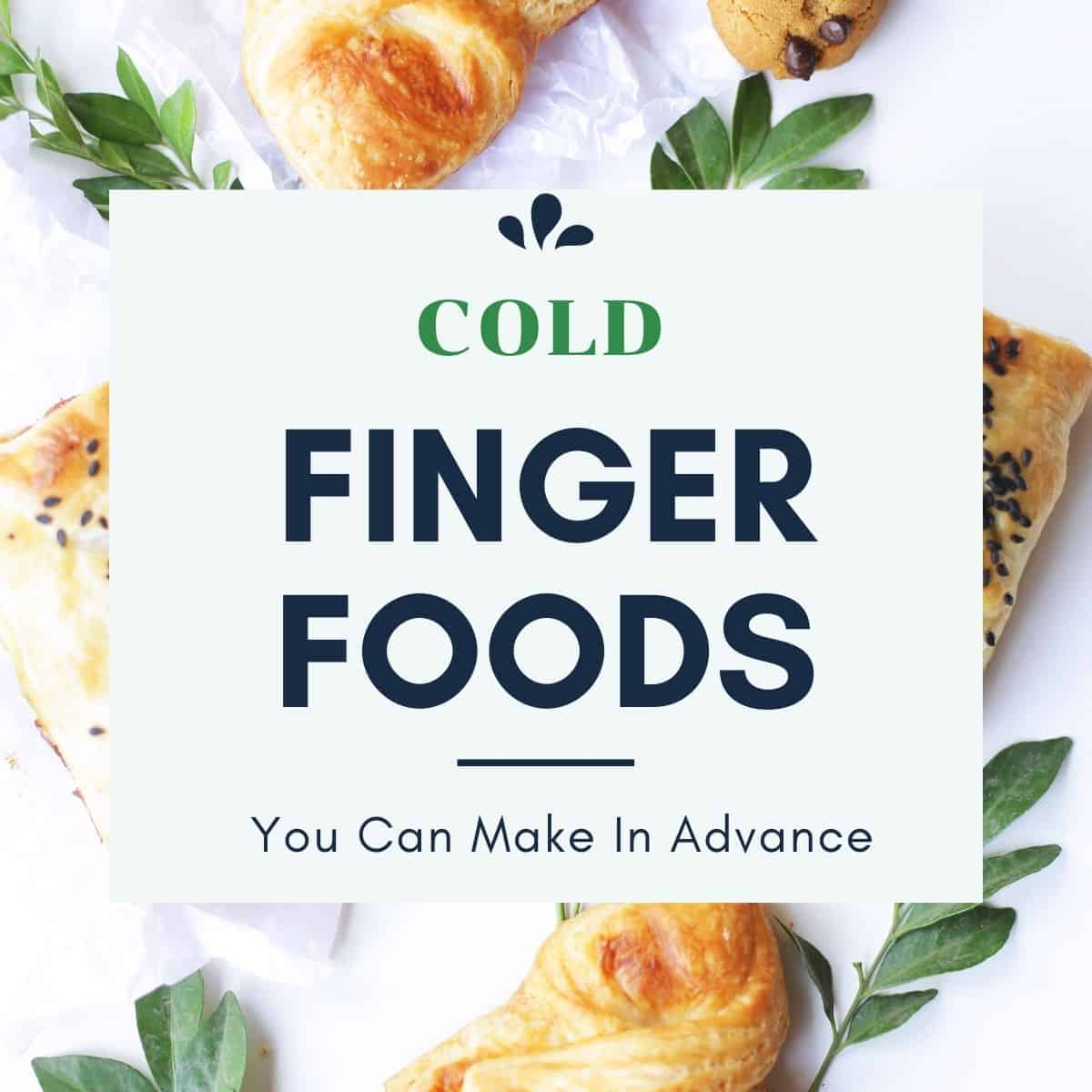 """cold finger foods on a table with text overlay """"cold finger foods you can make in advance"""""""