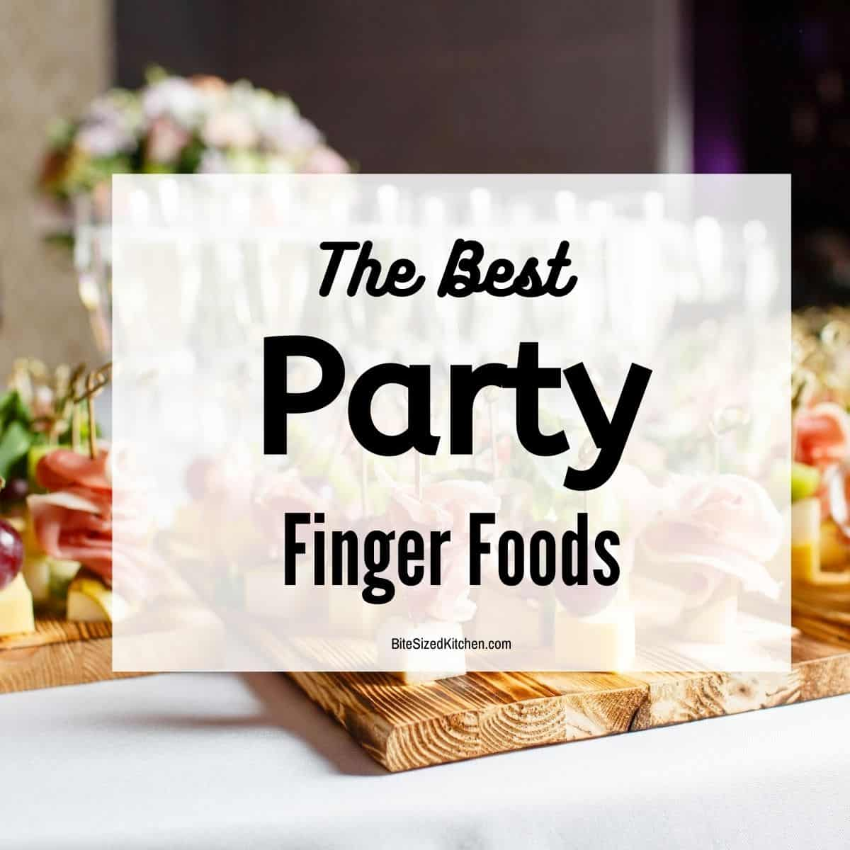 """finger food spread at a party with text overlay """"the best party finger foods""""."""
